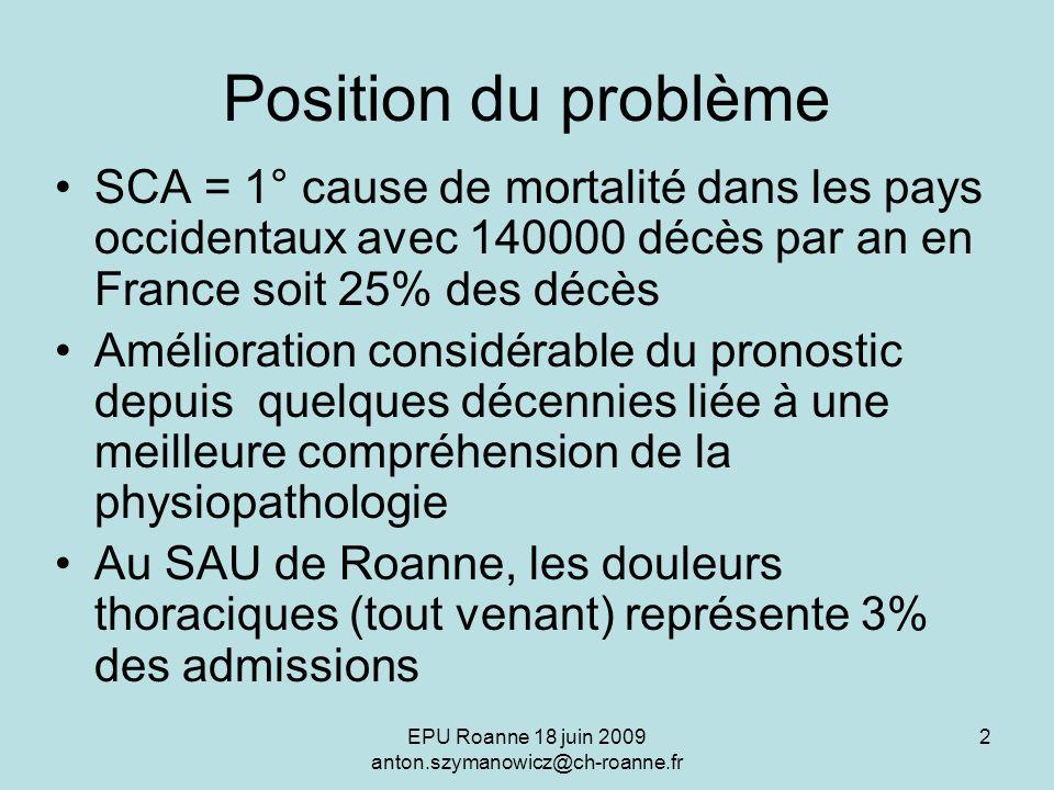 EPU Roanne 18 juin 2009 anton.szymanowicz@ch-roanne.fr 2 Position du problème SCA = 1° cause de mortalité dans les pays occidentaux avec 140000 décès