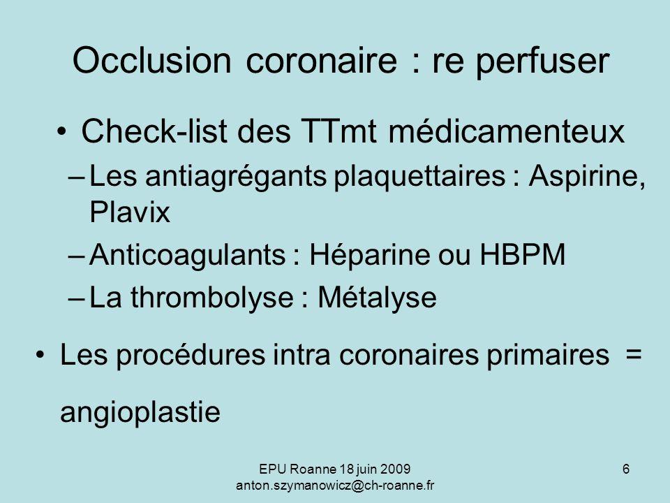 EPU Roanne 18 juin 2009 anton.szymanowicz@ch-roanne.fr 6 Occlusion coronaire : re perfuser Check-list des TTmt médicamenteux –Les antiagrégants plaque