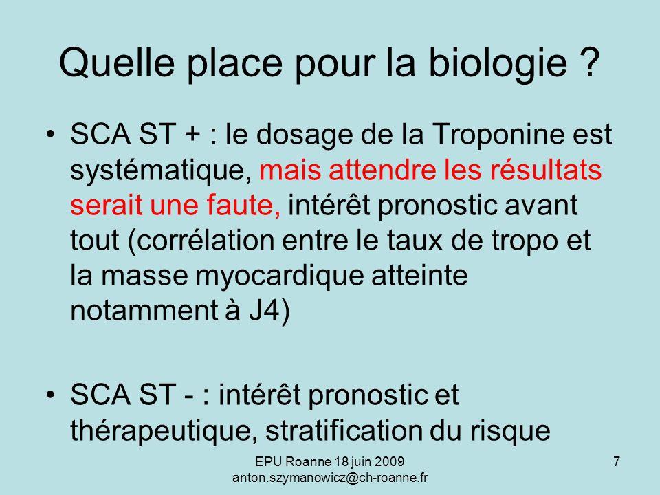 EPU Roanne 18 juin 2009 anton.szymanowicz@ch-roanne.fr 7 Quelle place pour la biologie ? SCA ST + : le dosage de la Troponine est systématique, mais a