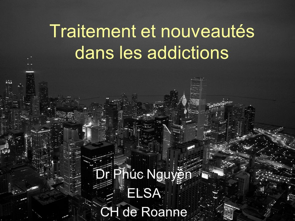 Traitement et nouveautés dans les addictions Dr Phúc Nguyên ELSA CH de Roanne