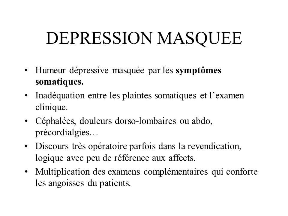 DEPRESSION MASQUEE Humeur dépressive masquée par les symptômes somatiques. Inadéquation entre les plaintes somatiques et lexamen clinique. Céphalées,