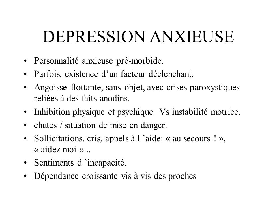 DEPRESSION ANXIEUSE Personnalité anxieuse pré-morbide. Parfois, existence dun facteur déclenchant. Angoisse flottante, sans objet, avec crises paroxys