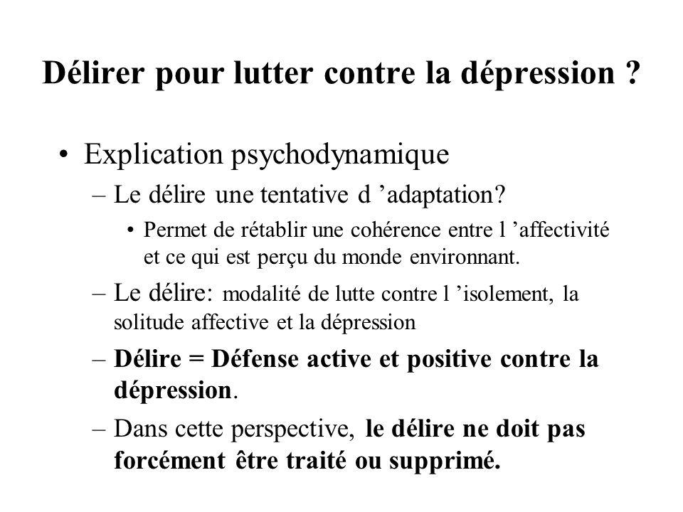 Délirer pour lutter contre la dépression ? Explication psychodynamique –Le délire une tentative d adaptation? Permet de rétablir une cohérence entre l
