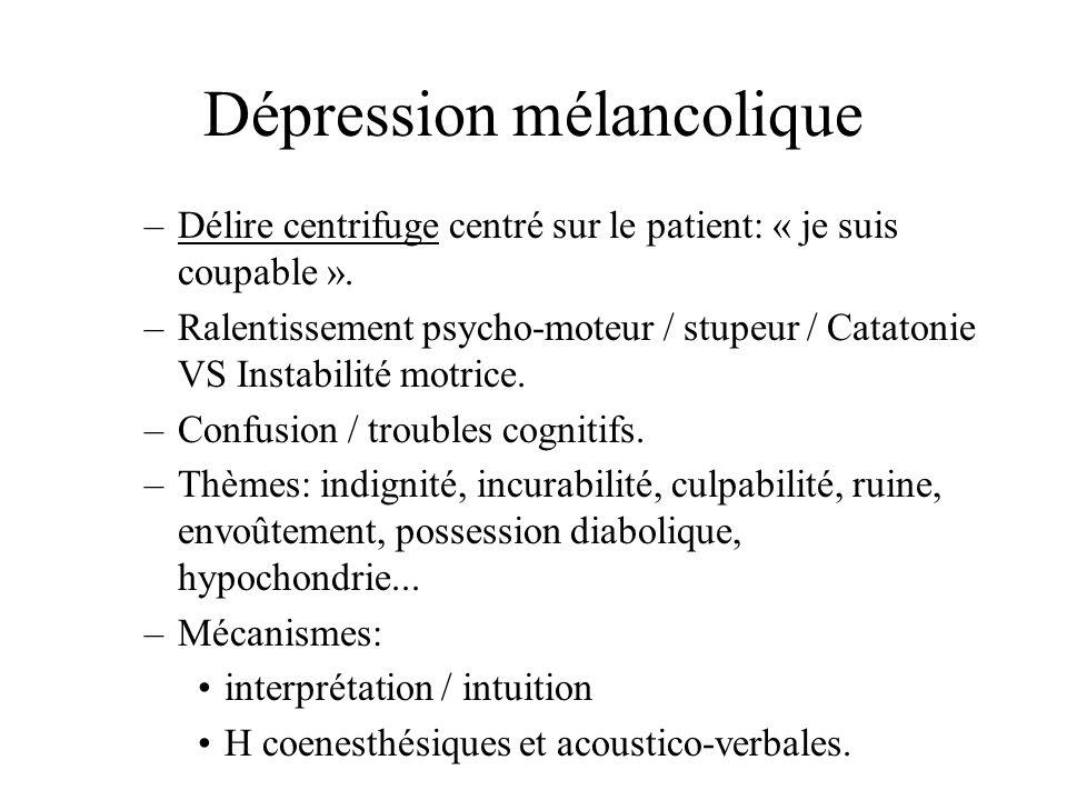 Dépression mélancolique –Délire centrifuge centré sur le patient: « je suis coupable ». –Ralentissement psycho-moteur / stupeur / Catatonie VS Instabi