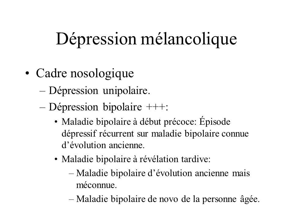 Dépression mélancolique Cadre nosologique –Dépression unipolaire. –Dépression bipolaire +++: Maladie bipolaire à début précoce: Épisode dépressif récu