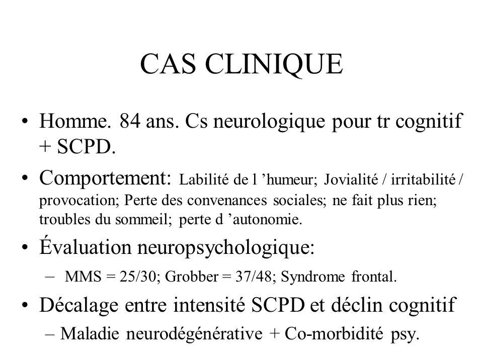 CAS CLINIQUE Homme. 84 ans. Cs neurologique pour tr cognitif + SCPD. Comportement: Labilité de l humeur; Jovialité / irritabilité / provocation; Perte