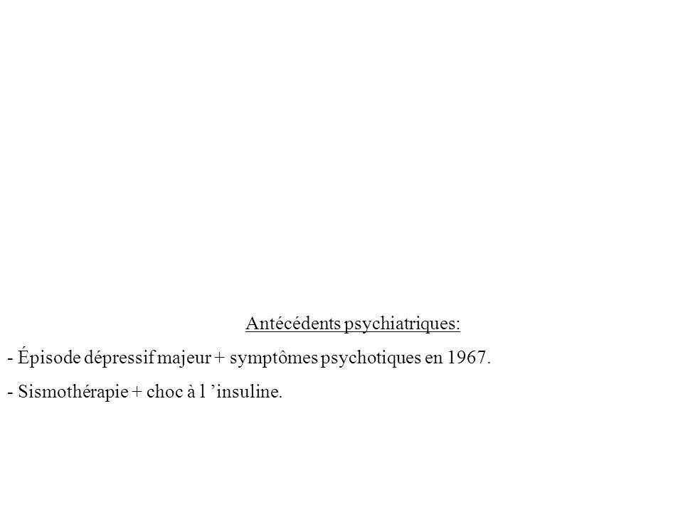 Antécédents psychiatriques: - Épisode dépressif majeur + symptômes psychotiques en 1967. - Sismothérapie + choc à l insuline.