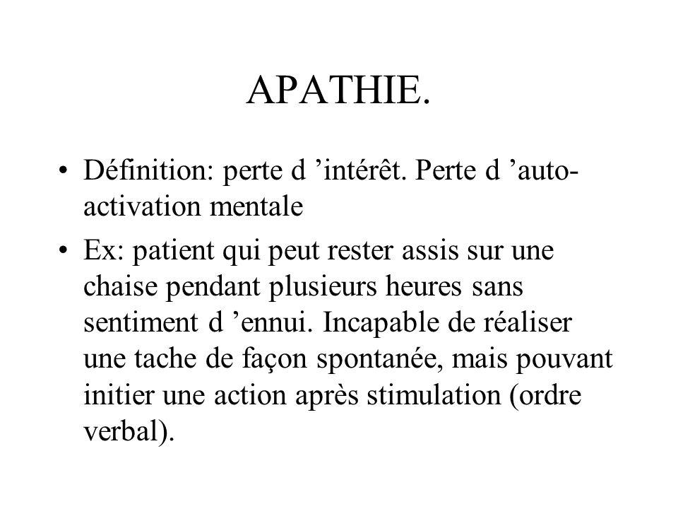 APATHIE. Définition: perte d intérêt. Perte d auto- activation mentale Ex: patient qui peut rester assis sur une chaise pendant plusieurs heures sans