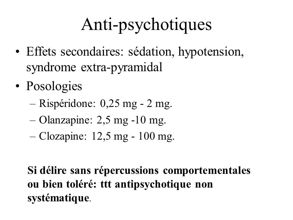 Anti-psychotiques Effets secondaires: sédation, hypotension, syndrome extra-pyramidal Posologies –Rispéridone: 0,25 mg - 2 mg. –Olanzapine: 2,5 mg -10