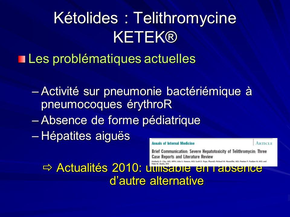 Kétolides : Telithromycine KETEK® Les problématiques actuelles –Activité sur pneumonie bactériémique à pneumocoques érythroR –Absence de forme pédiatrique –Hépatites aiguës Actualités 2010: utilisable en labsence dautre alternative Actualités 2010: utilisable en labsence dautre alternative