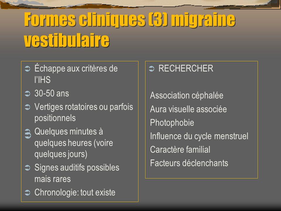 Formes cliniques (3) migraine vestibulaire Échappe aux critères de lIHS 30-50 ans Vertiges rotatoires ou parfois positionnels Quelques minutes à quelq
