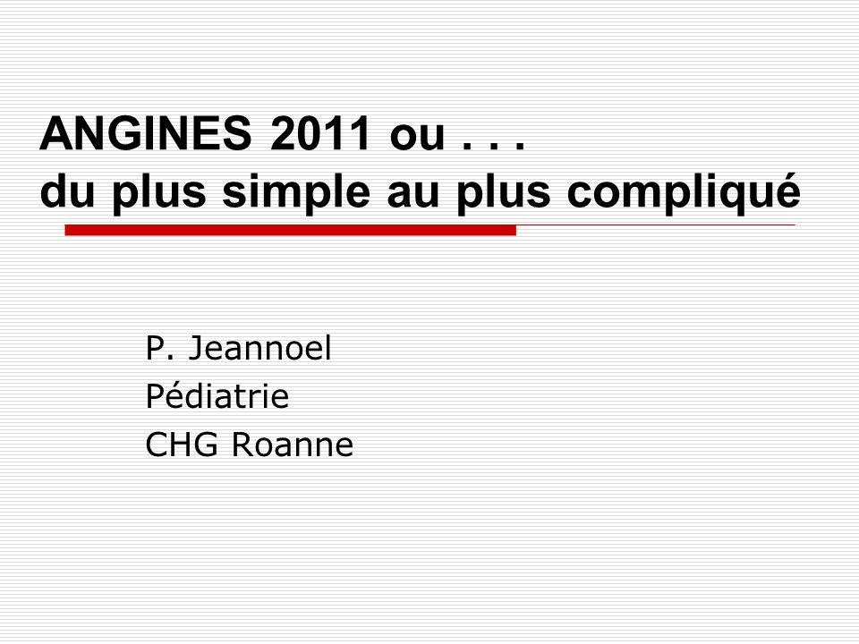ANGINES 2011 ou... du plus simple au plus compliqué P. Jeannoel Pédiatrie CHG Roanne