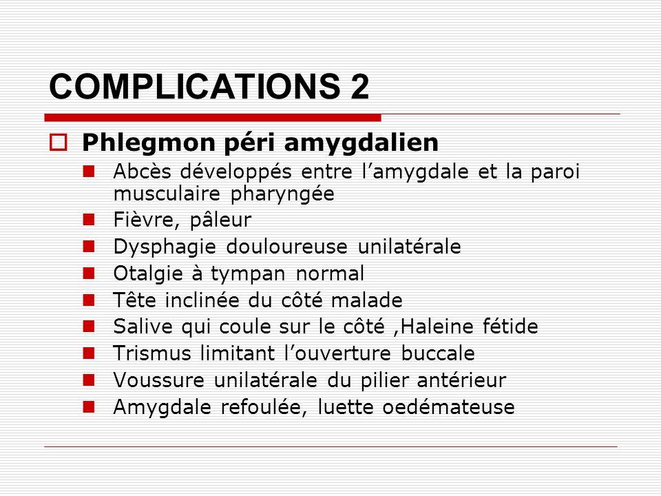 COMPLICATIONS 2 Phlegmon péri amygdalien Abcès développés entre lamygdale et la paroi musculaire pharyngée Fièvre, pâleur Dysphagie douloureuse unilatérale Otalgie à tympan normal Tête inclinée du côté malade Salive qui coule sur le côté,Haleine fétide Trismus limitant louverture buccale Voussure unilatérale du pilier antérieur Amygdale refoulée, luette oedémateuse