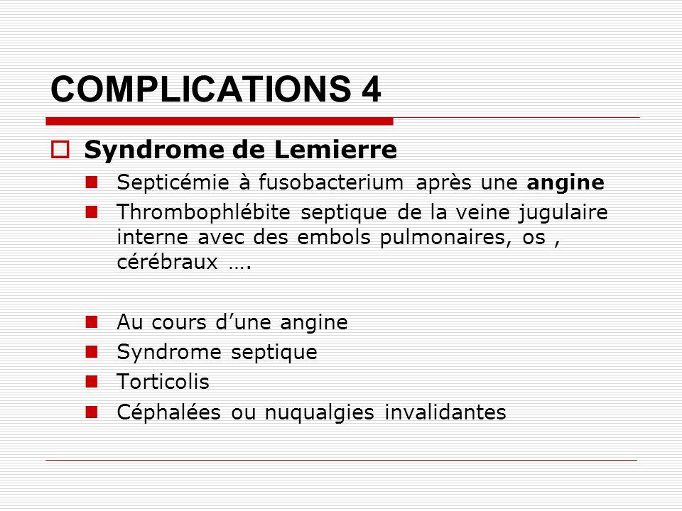 COMPLICATIONS 4 Syndrome de Lemierre Septicémie à fusobacterium après une angine Thrombophlébite septique de la veine jugulaire interne avec des embols pulmonaires, os, cérébraux ….