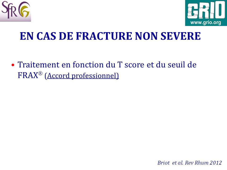 EN CAS DE FRACTURE NON SEVERE Traitement en fonction du T score et du seuil de FRAX (Accord professionnel) Briot et al. Rev Rhum 2012