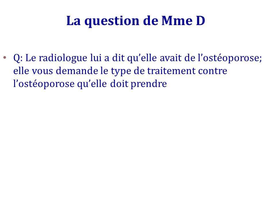 La question de Mme D Q: Le radiologue lui a dit quelle avait de lostéoporose; elle vous demande le type de traitement contre lostéoporose quelle doit