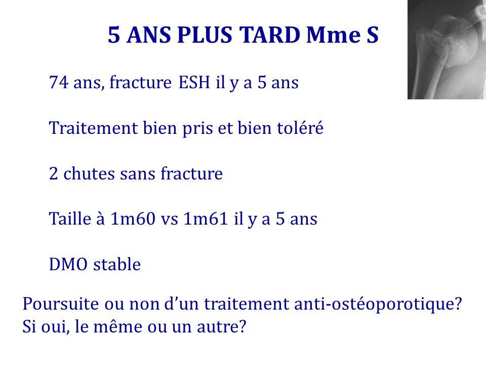 5 ANS PLUS TARD Mme S 74 ans, fracture ESH il y a 5 ans Traitement bien pris et bien toléré 2 chutes sans fracture Taille à 1m60 vs 1m61 il y a 5 ans