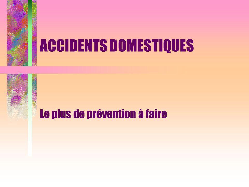 ACCIDENTS DOMESTIQUES Le plus de prévention à faire