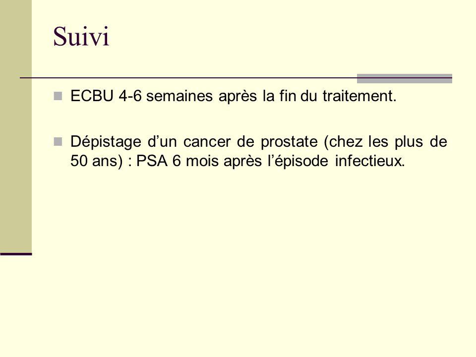 Suivi ECBU 4-6 semaines après la fin du traitement. Dépistage dun cancer de prostate (chez les plus de 50 ans) : PSA 6 mois après lépisode infectieux.