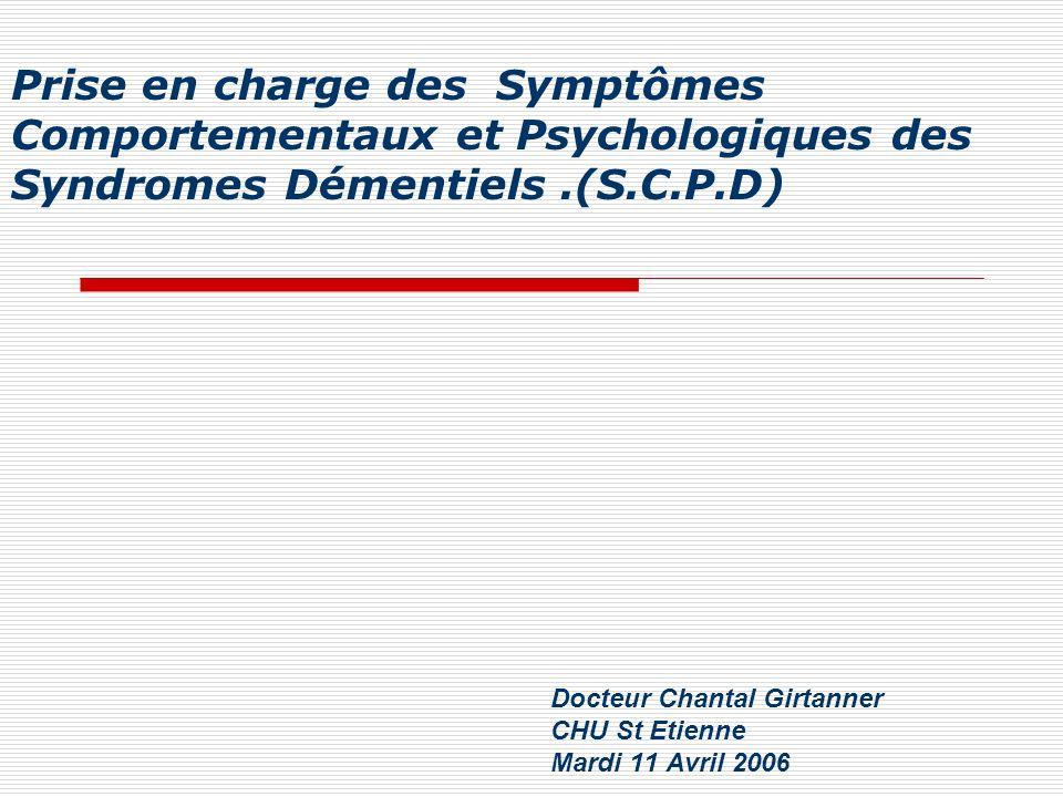 Prise en charge des Symptômes Comportementaux et Psychologiques des Syndromes Démentiels.(S.C.P.D) Docteur Chantal Girtanner CHU St Etienne Mardi 11 A