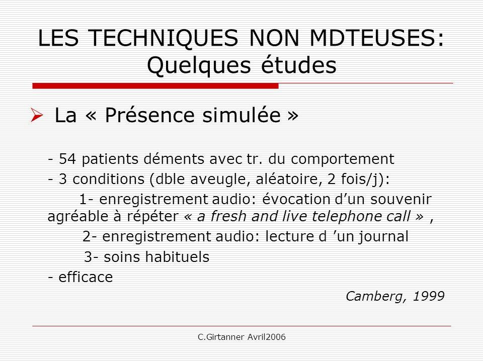 C.Girtanner Avril2006 LES TECHNIQUES NON MDTEUSES: Quelques études La « Présence simulée » - 54 patients déments avec tr. du comportement - 3 conditio