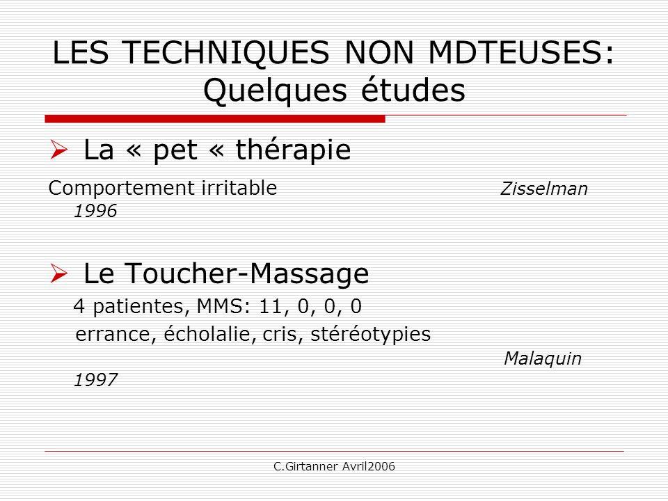 C.Girtanner Avril2006 LES TECHNIQUES NON MDTEUSES: Quelques études La « pet « thérapie Comportement irritable Zisselman 1996 Le Toucher-Massage 4 pati