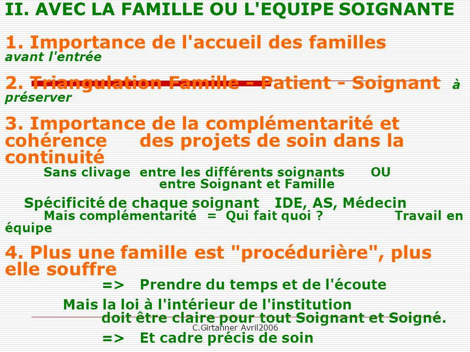 C.Girtanner Avril2006 II. AVEC LA FAMILLE OU L'EQUIPE SOIGNANTE 1. Importance de l'accueil des familles avant l'entrée 2. Triangulation Famille - Pati