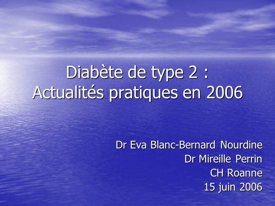 Diabète de type 2 : Actualités pratiques en 2006 Dr Eva Blanc-Bernard Nourdine Dr Mireille Perrin CH Roanne 15 juin 2006