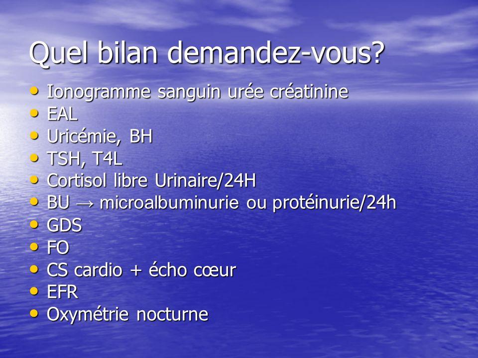 Quel bilan demandez-vous? Ionogramme sanguin urée créatinine Ionogramme sanguin urée créatinine EAL EAL Uricémie, BH Uricémie, BH TSH, T4L TSH, T4L Co