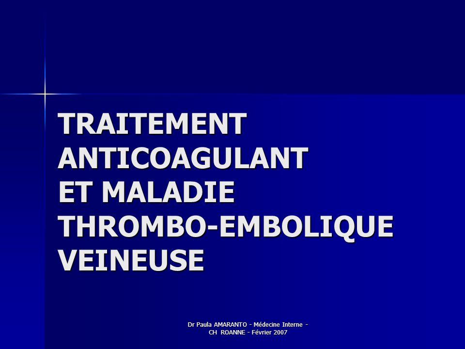 Dr Paula AMARANTO - Médecine Interne - CH ROANNE - Février 2007 TRAITEMENT ANTICOAGULANT ET MALADIE THROMBO-EMBOLIQUE VEINEUSE