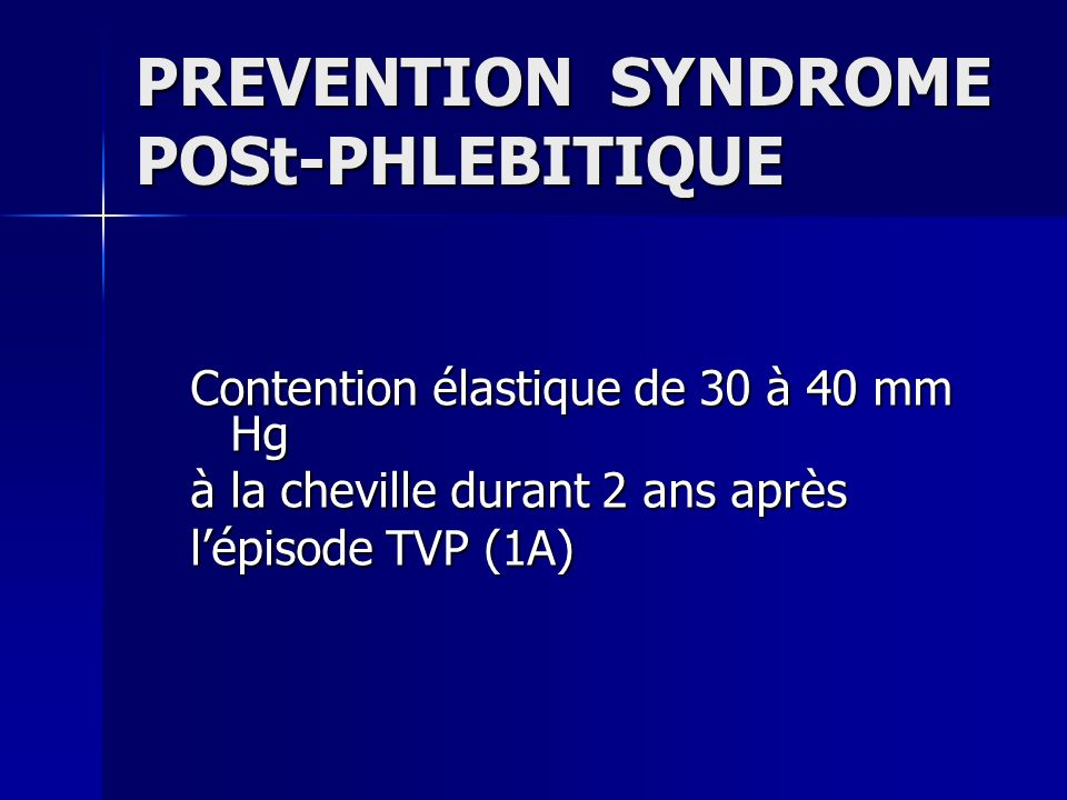 PREVENTION SYNDROME POSt-PHLEBITIQUE Contention élastique de 30 à 40 mm Hg à la cheville durant 2 ans après lépisode TVP (1A)