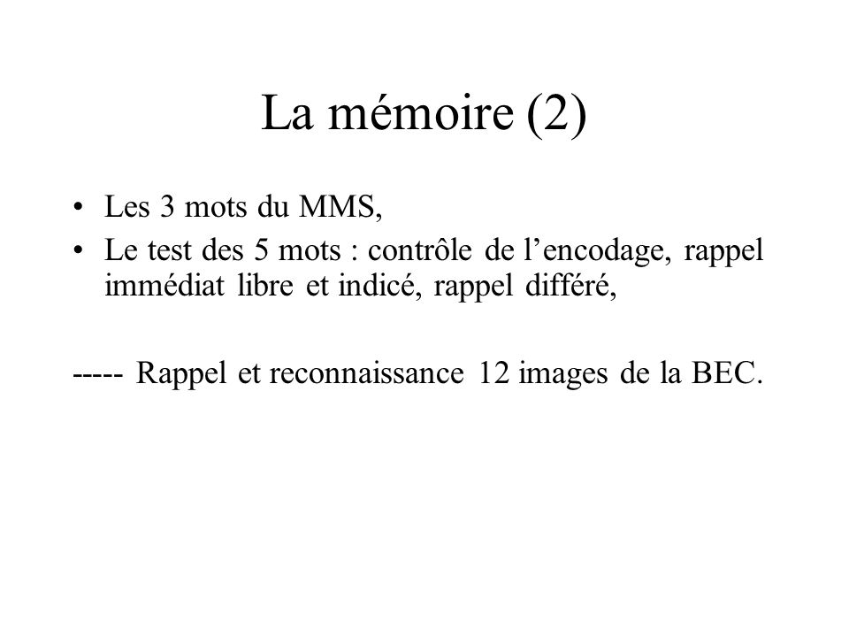 La mémoire (2) Les 3 mots du MMS, Le test des 5 mots : contrôle de lencodage, rappel immédiat libre et indicé, rappel différé, ----- Rappel et reconna