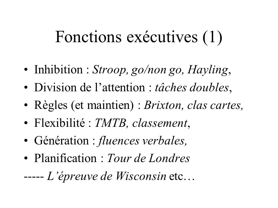 Fonctions exécutives (1) Inhibition : Stroop, go/non go, Hayling, Division de lattention : tâches doubles, Règles (et maintien) : Brixton, clas cartes