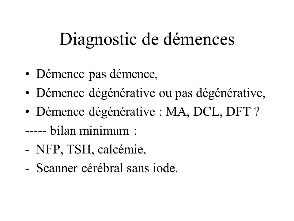 Diagnostic de démences Démence pas démence, Démence dégénérative ou pas dégénérative, Démence dégénérative : MA, DCL, DFT ? ----- bilan minimum : -NFP