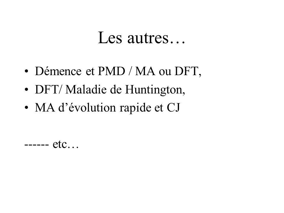 Les autres… Démence et PMD / MA ou DFT, DFT/ Maladie de Huntington, MA dévolution rapide et CJ ------ etc…