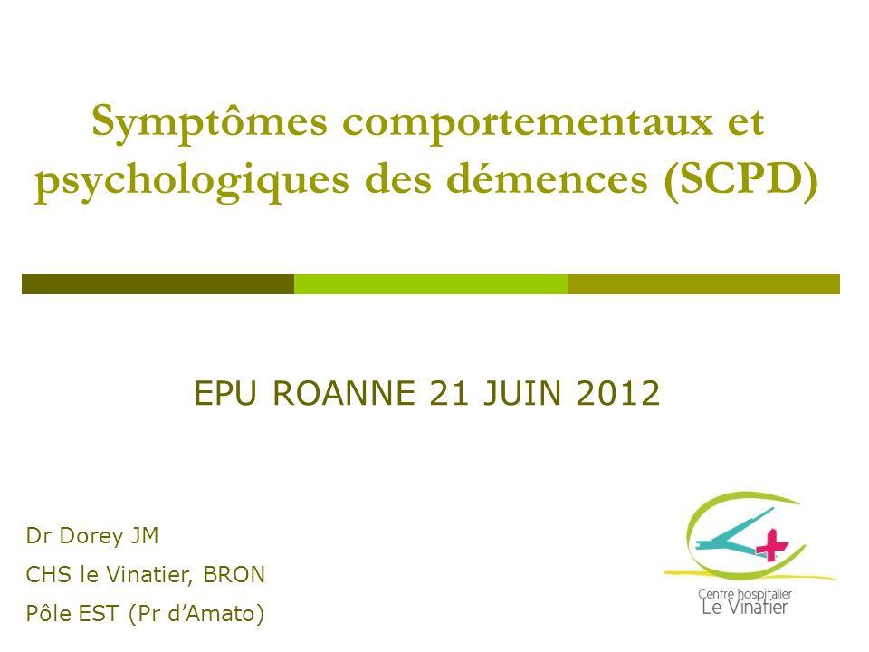 Symptômes comportementaux et psychologiques des démences (SCPD) Dr Dorey JM CHS le Vinatier, BRON Pôle EST (Pr dAmato) EPU ROANNE 21 JUIN 2012