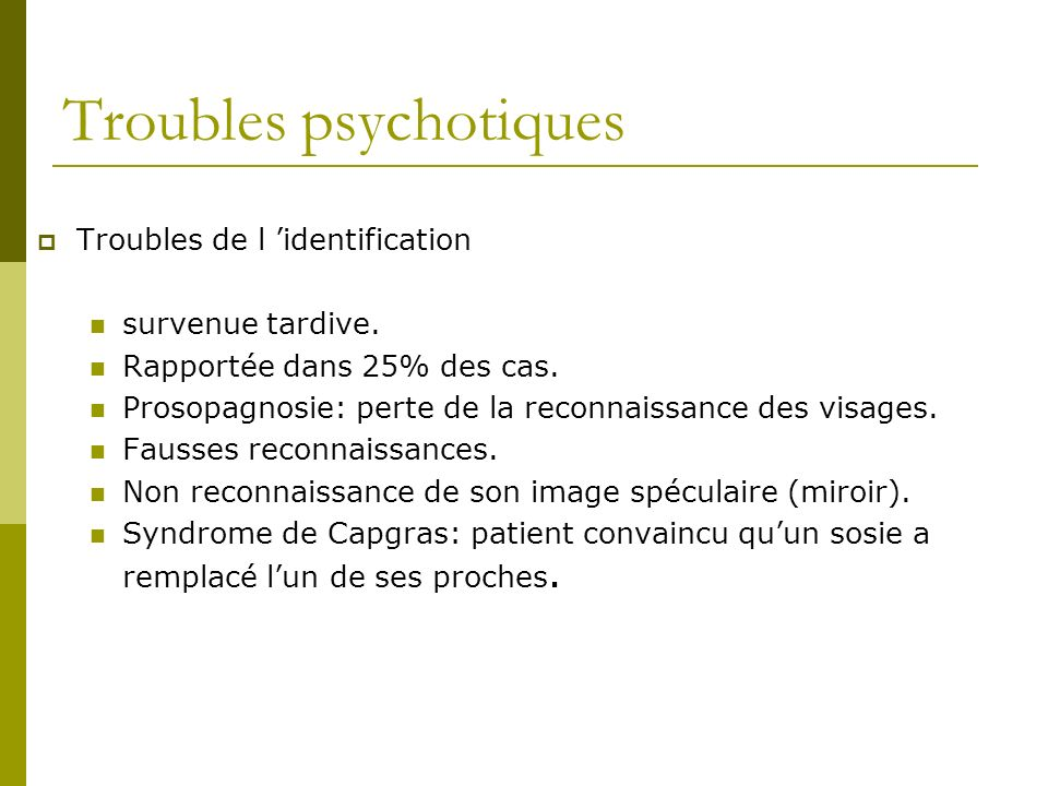 Troubles psychotiques Troubles de l identification survenue tardive. Rapportée dans 25% des cas. Prosopagnosie: perte de la reconnaissance des visages