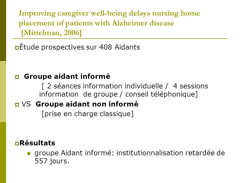 Improving caregiver well-being delays nursing home placement of patients with Alzheimer disease [Mittelman, 2006]. Étude prospectives sur 408 Aidants