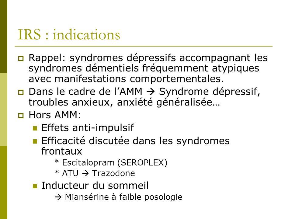 IRS : indications Rappel: syndromes dépressifs accompagnant les syndromes démentiels fréquemment atypiques avec manifestations comportementales. Dans