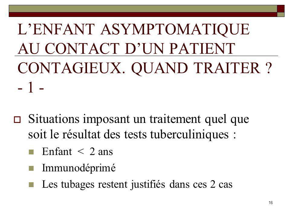 16 LENFANT ASYMPTOMATIQUE AU CONTACT DUN PATIENT CONTAGIEUX. QUAND TRAITER ? - 1 - Situations imposant un traitement quel que soit le résultat des tes