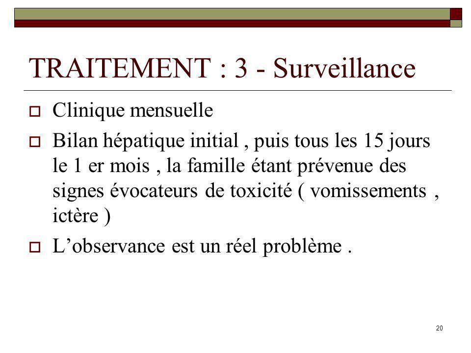 20 TRAITEMENT : 3 - Surveillance Clinique mensuelle Bilan hépatique initial, puis tous les 15 jours le 1 er mois, la famille étant prévenue des signes