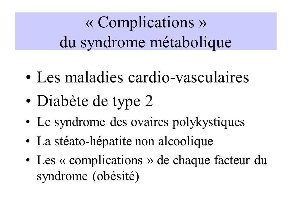« Complications » du syndrome métabolique Les maladies cardio-vasculaires Diabète de type 2 Le syndrome des ovaires polykystiques La stéato-hépatite n