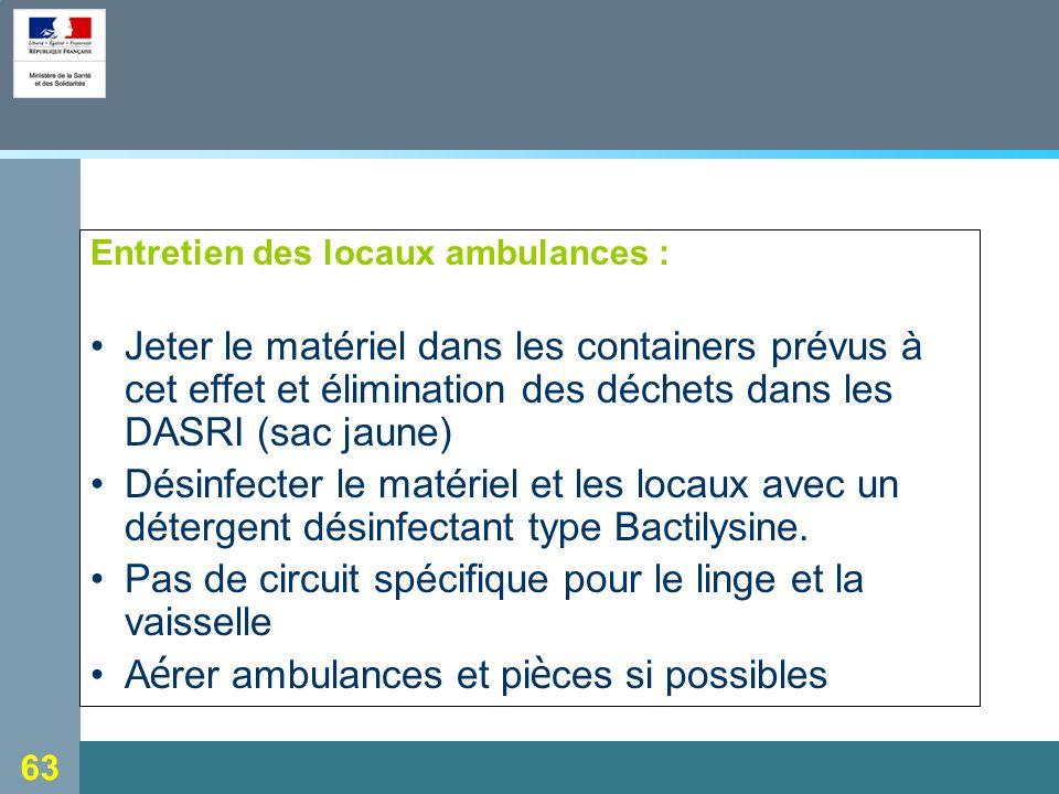 63 Entretien des locaux ambulances : Jeter le matériel dans les containers prévus à cet effet et élimination des déchets dans les DASRI (sac jaune) Désinfecter le matériel et les locaux avec un détergent désinfectant type Bactilysine.