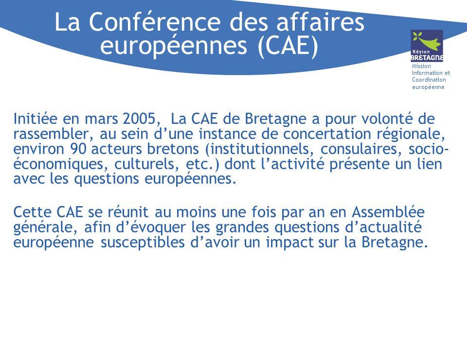 Mission Information et Coordination européenne La Conférence des affaires européennes (CAE) Initiée en mars 2005, La CAE de Bretagne a pour volonté de rassembler, au sein dune instance de concertation régionale, environ 90 acteurs bretons (institutionnels, consulaires, socio- économiques, culturels, etc.) dont lactivité présente un lien avec les questions européennes.