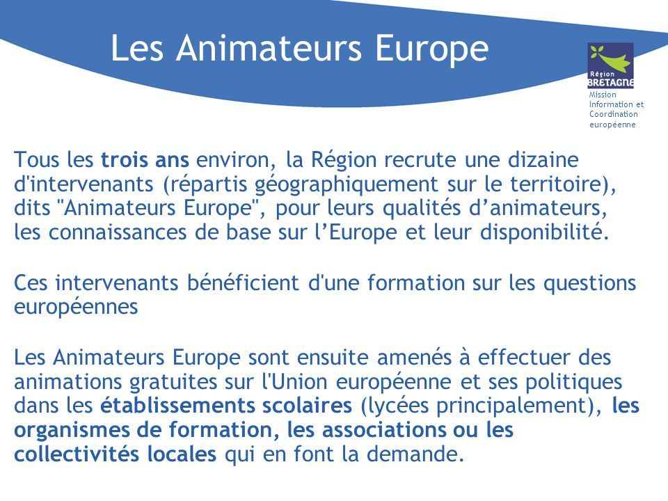 Mission Information et Coordination européenne Les Animateurs Europe Tous les trois ans environ, la Région recrute une dizaine d intervenants (répartis géographiquement sur le territoire), dits Animateurs Europe , pour leurs qualités danimateurs, les connaissances de base sur lEurope et leur disponibilité.