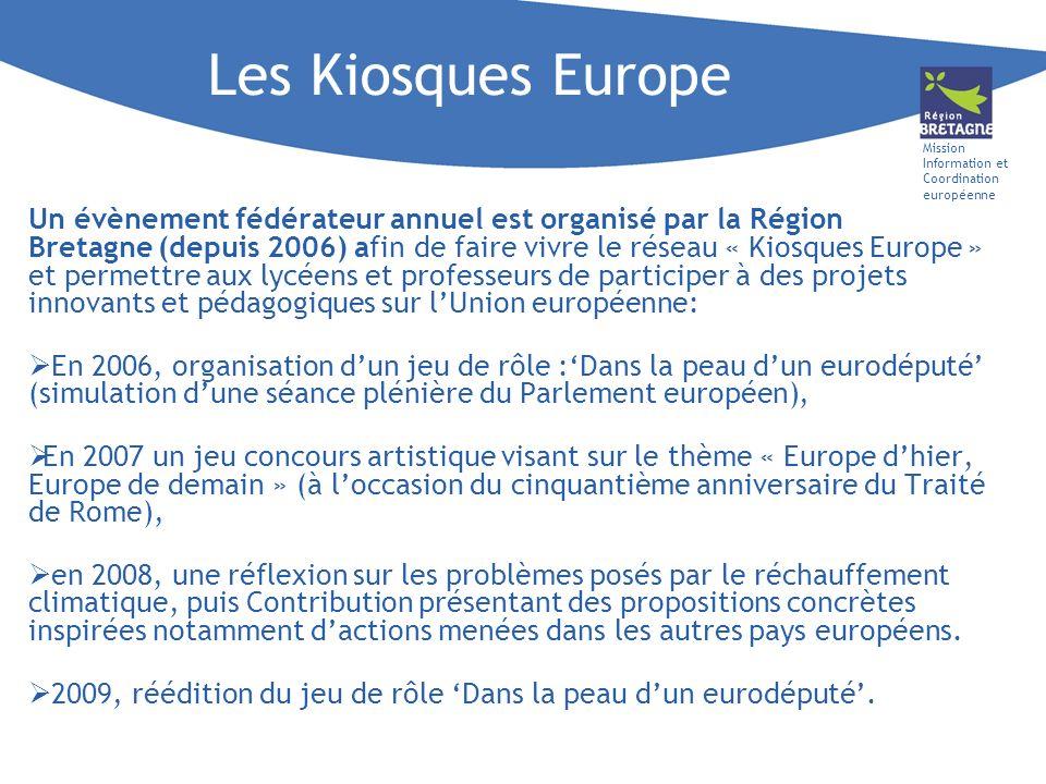 Mission Information et Coordination européenne Les Kiosques Europe Un évènement fédérateur annuel est organisé par la Région Bretagne (depuis 2006) afin de faire vivre le réseau « Kiosques Europe » et permettre aux lycéens et professeurs de participer à des projets innovants et pédagogiques sur lUnion européenne: En 2006, organisation dun jeu de rôle :Dans la peau dun eurodéputé (simulation dune séance plénière du Parlement européen), En 2007 un jeu concours artistique visant sur le thème « Europe dhier, Europe de demain » (à loccasion du cinquantième anniversaire du Traité de Rome), en 2008, une réflexion sur les problèmes posés par le réchauffement climatique, puis Contribution présentant des propositions concrètes inspirées notamment dactions menées dans les autres pays européens.