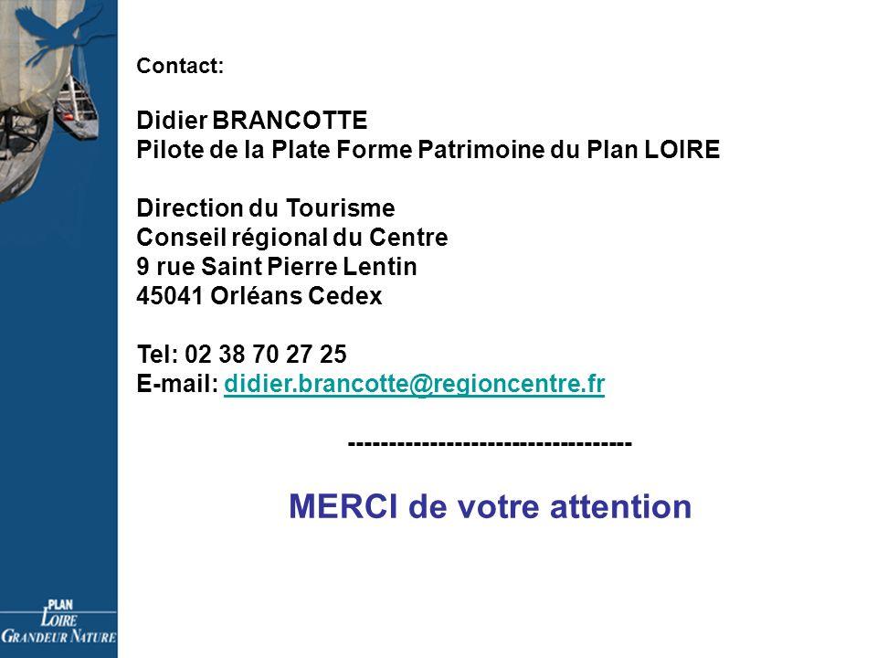 Contact: Didier BRANCOTTE Pilote de la Plate Forme Patrimoine du Plan LOIRE Direction du Tourisme Conseil régional du Centre 9 rue Saint Pierre Lentin 45041 Orléans Cedex Tel: 02 38 70 27 25 E-mail: didier.brancotte@regioncentre.frdidier.brancotte@regioncentre.fr ----------------------------------- MERCI de votre attention
