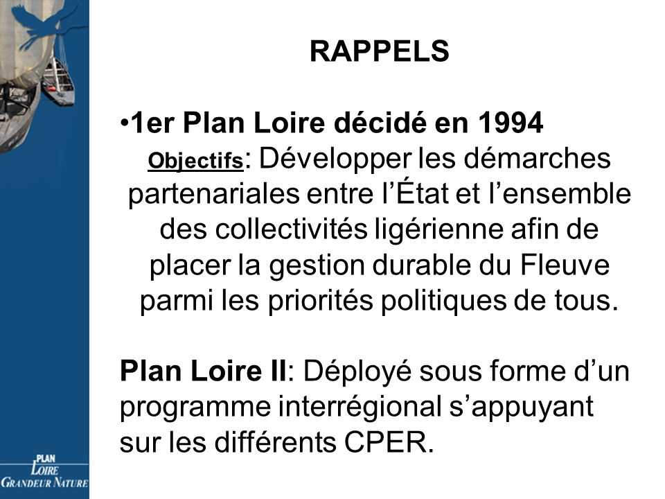 RAPPELS 1er Plan Loire décidé en 1994 Objectifs : Développer les démarches partenariales entre lÉtat et lensemble des collectivités ligérienne afin de placer la gestion durable du Fleuve parmi les priorités politiques de tous.