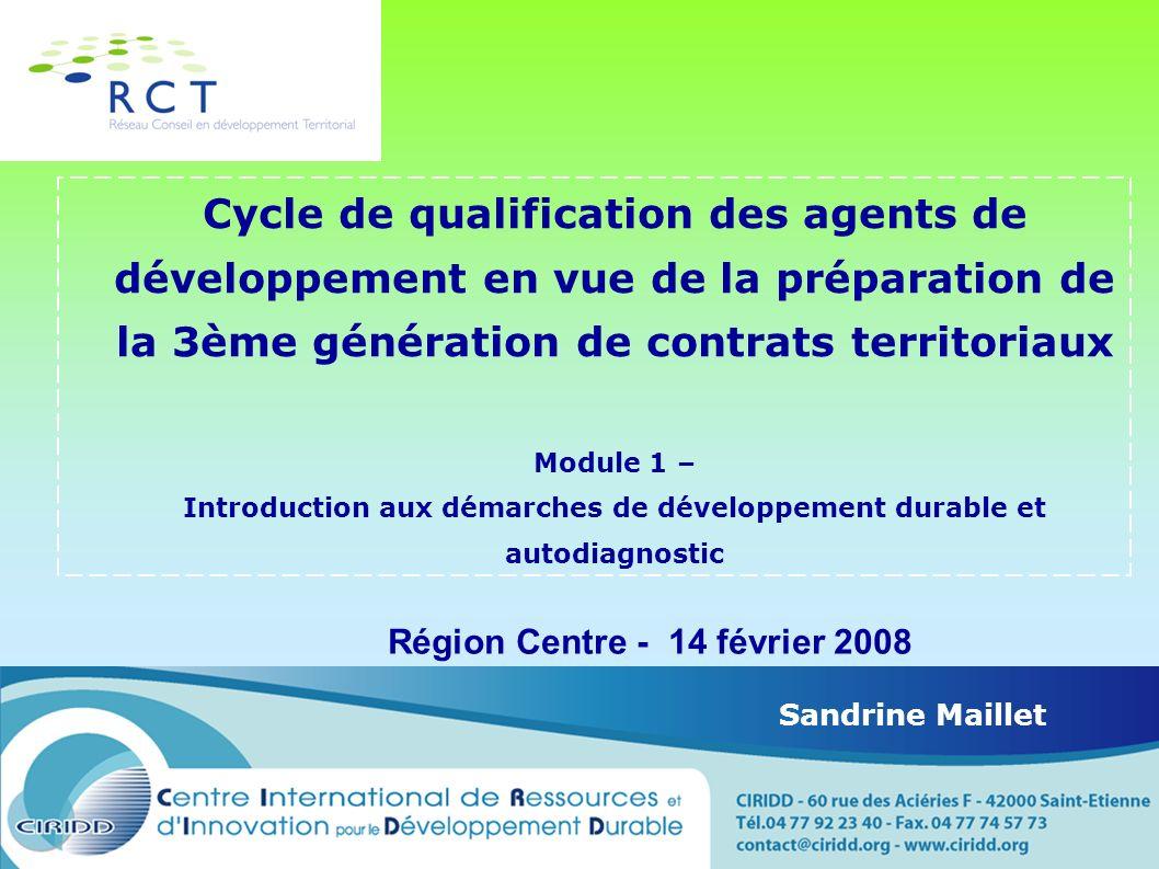 Cycle de qualification des agents de développement en vue de la préparation de la 3ème génération de contrats territoriaux Module 1 – Introduction aux démarches de développement durable et autodiagnostic Région Centre - 14 février 2008 Sandrine Maillet