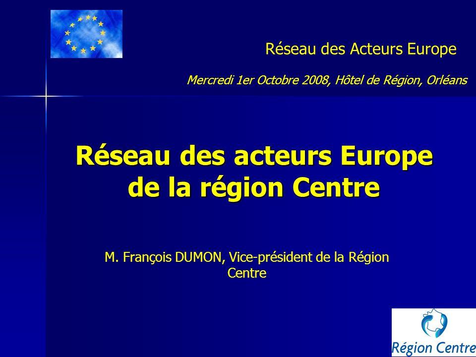 Réseau des acteurs Europe de la région Centre Réseau des Acteurs Europe Mercredi 1er Octobre 2008, Hôtel de Région, Orléans M. François DUMON, Vice-pr
